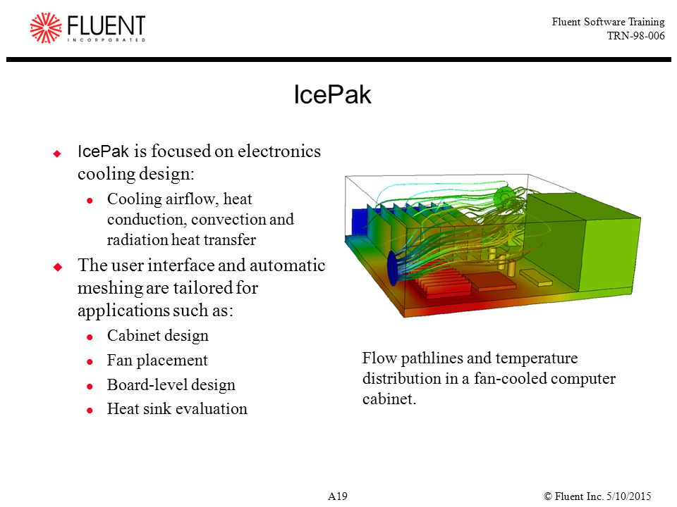 IcePak IcePak is focused on electronics cooling design: Cooling airflow, heat conduction, convection and radiation heat transfer.
