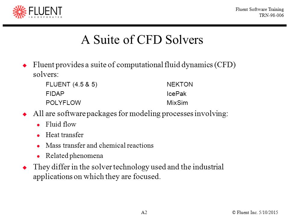 A Suite of CFD Solvers Fluent provides a suite of computational fluid dynamics (CFD) solvers: FLUENT (4.5 & 5) NEKTON.