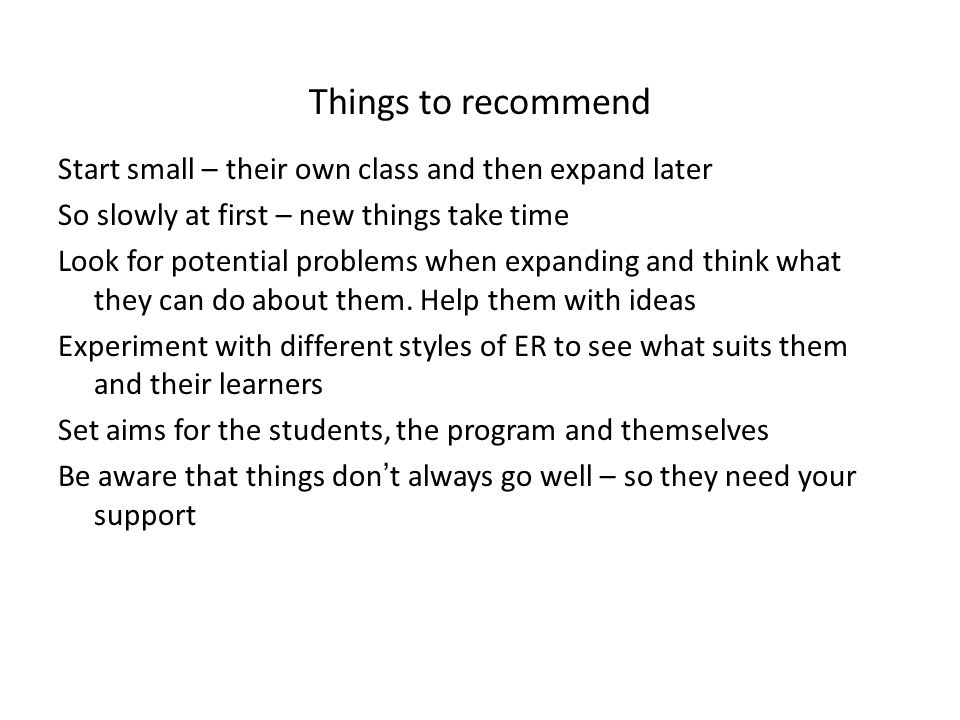 Things to recommend Start small – their own class and then expand later. So slowly at first – new things take time.