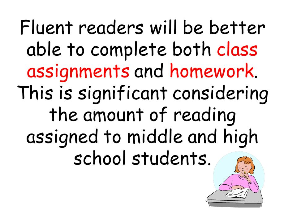 Fluent readers will be better able to complete both class assignments and homework.
