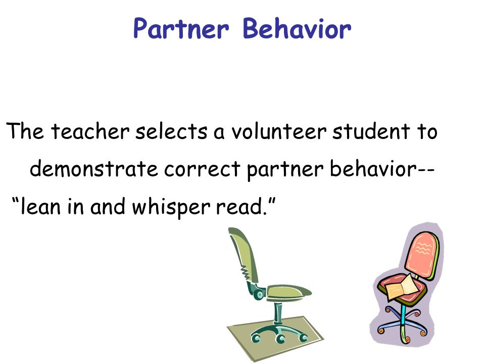 Partner Behavior The teacher selects a volunteer student to demonstrate correct partner behavior-- lean in and whisper read.