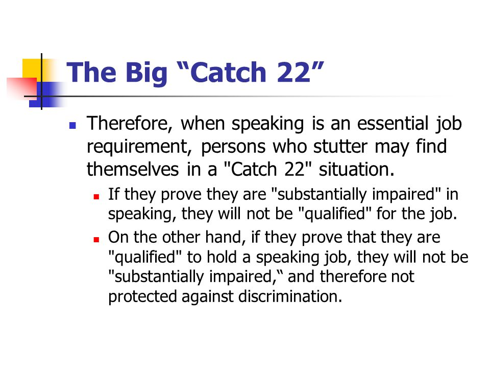 The Big Catch 22 Therefore, when speaking is an essential job requirement, persons who stutter may find themselves in a Catch 22 situation.