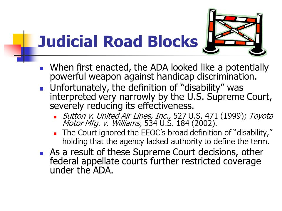 Judicial Road Blocks When first enacted, the ADA looked like a potentially powerful weapon against handicap discrimination.