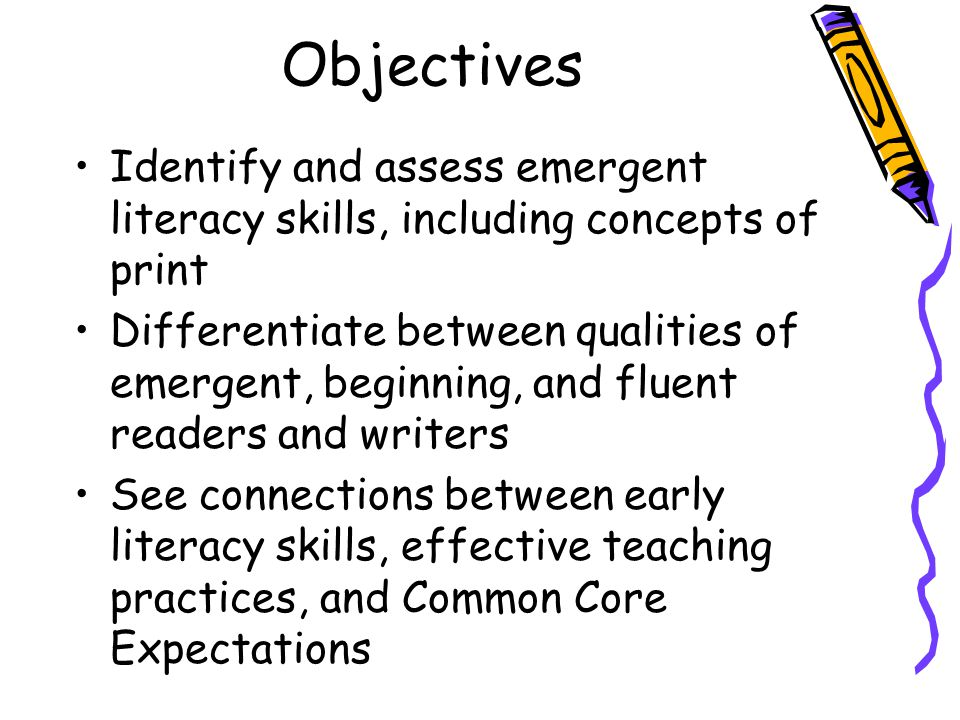 Objectives Identify and assess emergent literacy skills, including concepts of print.