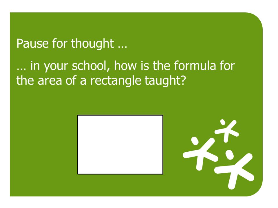 Pause for thought … … in your school, how is the formula for the area of a rectangle taught
