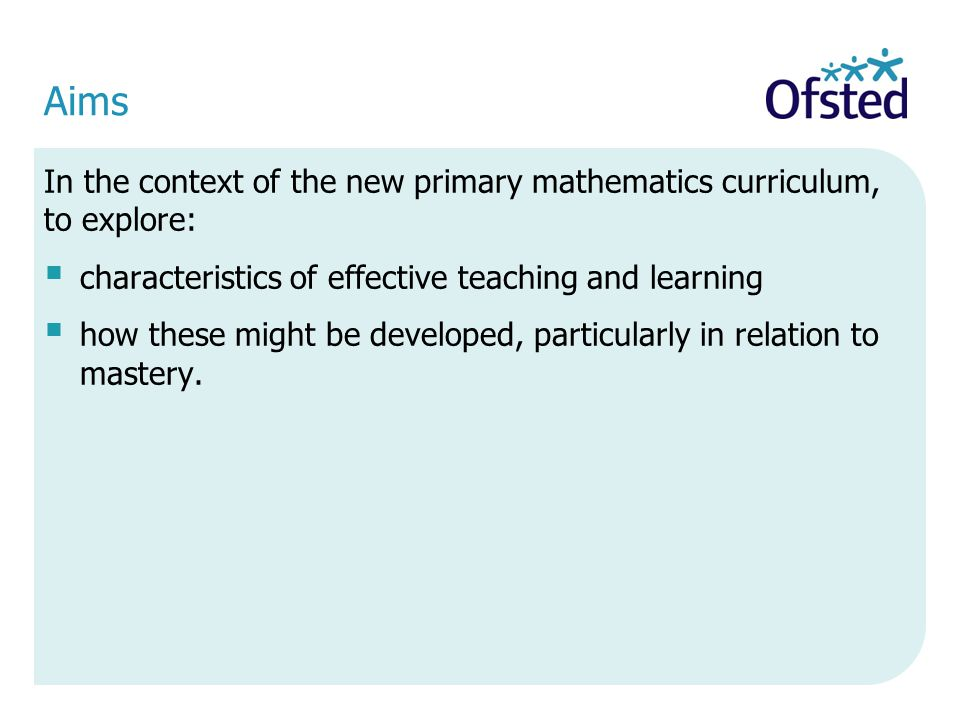 Aims In the context of the new primary mathematics curriculum, to explore: characteristics of effective teaching and learning.