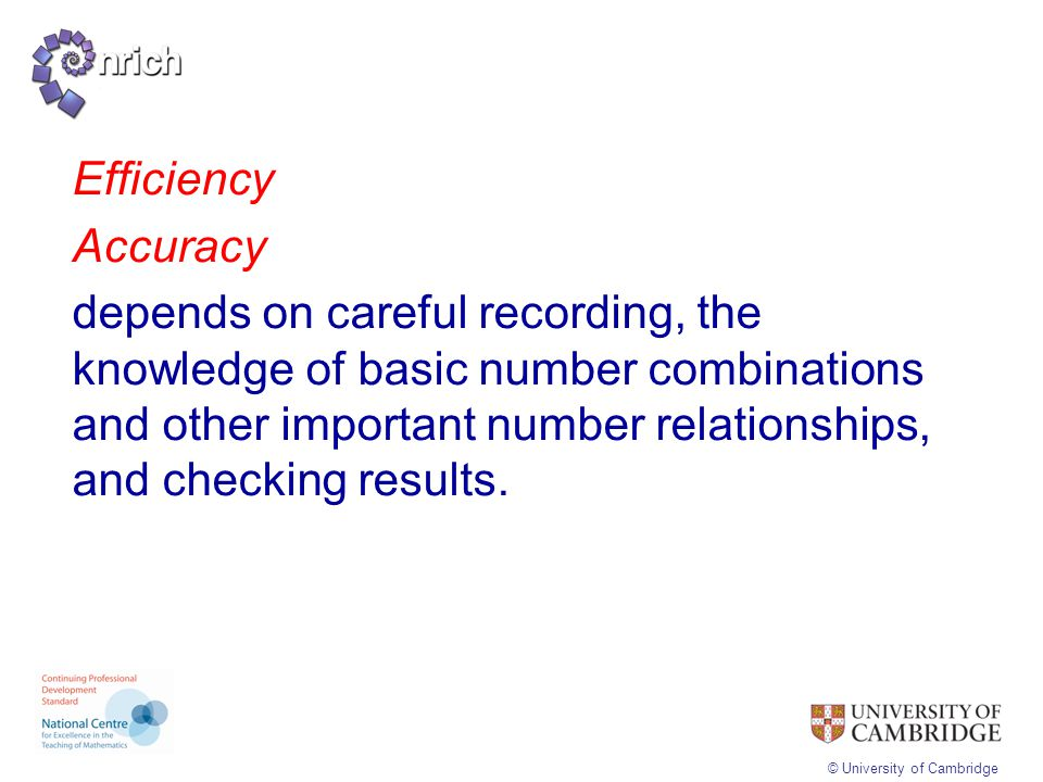 Efficiency Accuracy depends on careful recording, the knowledge of basic number combinations and other important number relationships, and checking results.