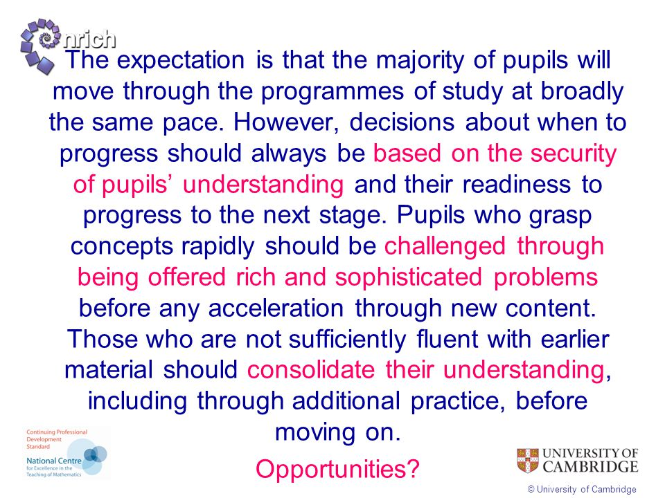 The expectation is that the majority of pupils will move through the programmes of study at broadly the same pace. However, decisions about when to progress should always be based on the security of pupils' understanding and their readiness to progress to the next stage. Pupils who grasp concepts rapidly should be challenged through being offered rich and sophisticated problems before any acceleration through new content. Those who are not sufficiently fluent with earlier material should consolidate their understanding, including through additional practice, before moving on. Opportunities