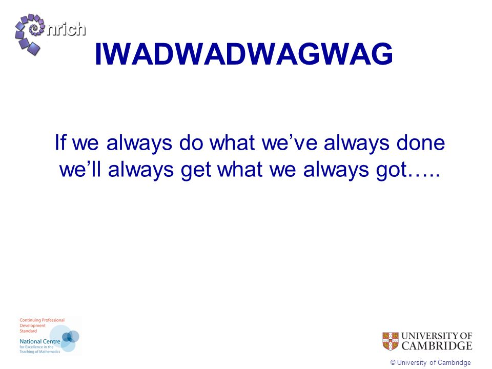 IWADWADWAGWAG If we always do what we've always done we'll always get what we always got…..