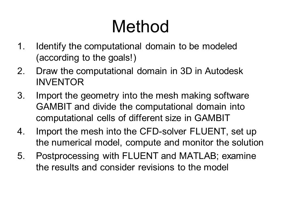Method Identify the computational domain to be modeled (according to the goals!) Draw the computational domain in 3D in Autodesk INVENTOR.