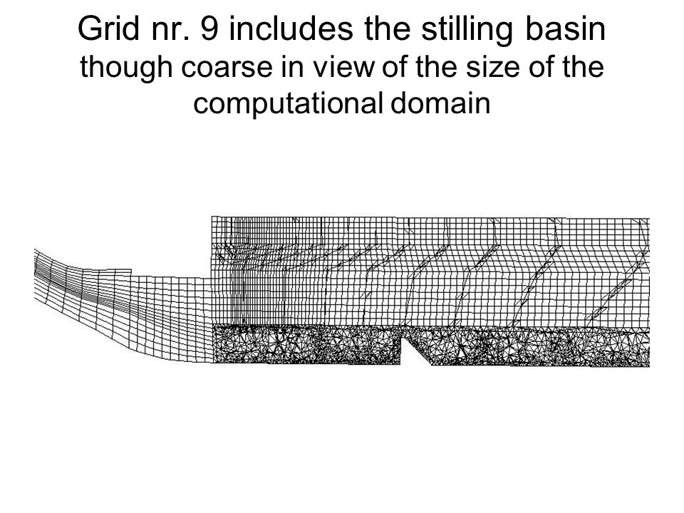 Grid nr. 9 includes the stilling basin though coarse in view of the size of the computational domain