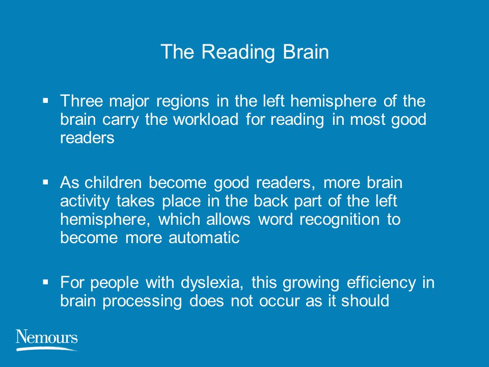 The Reading Brain Three major regions in the left hemisphere of the brain carry the workload for reading in most good readers.