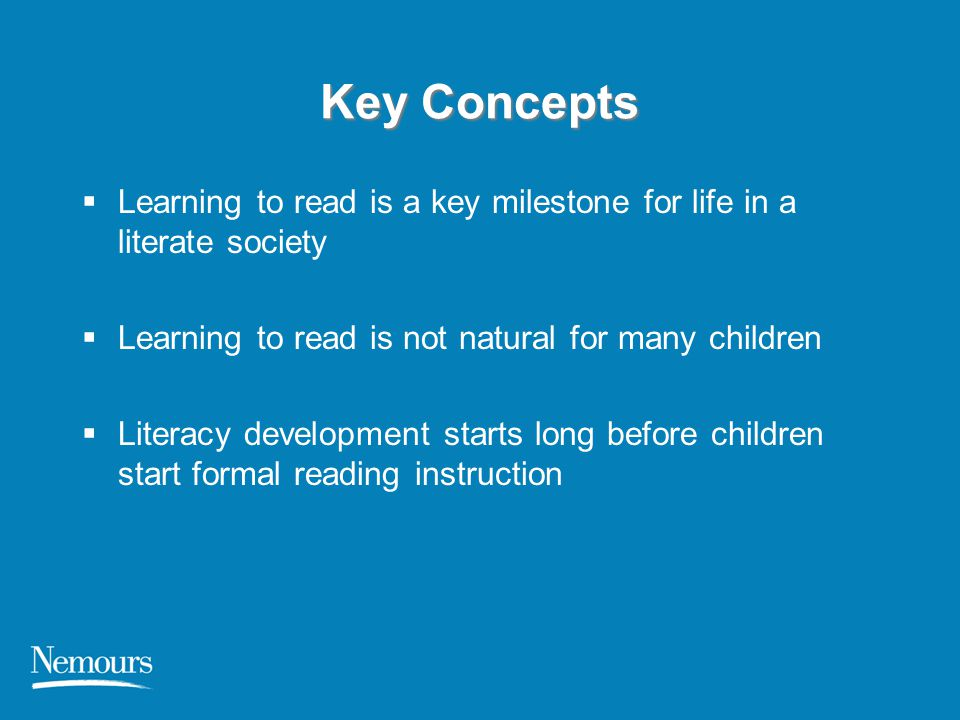 Key Concepts Learning to read is a key milestone for life in a literate society. Learning to read is not natural for many children.