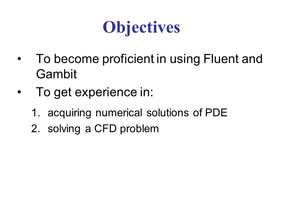 Objectives To become proficient in using Fluent and Gambit