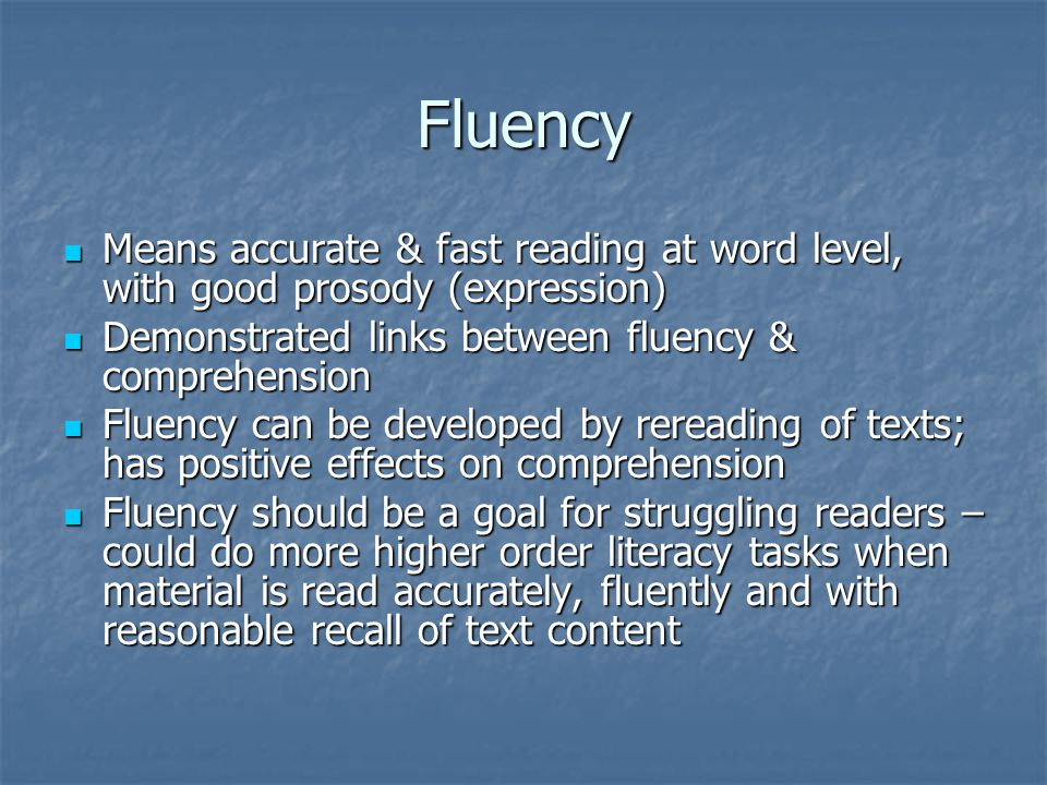 Fluency Means accurate & fast reading at word level, with good prosody (expression) Demonstrated links between fluency & comprehension.