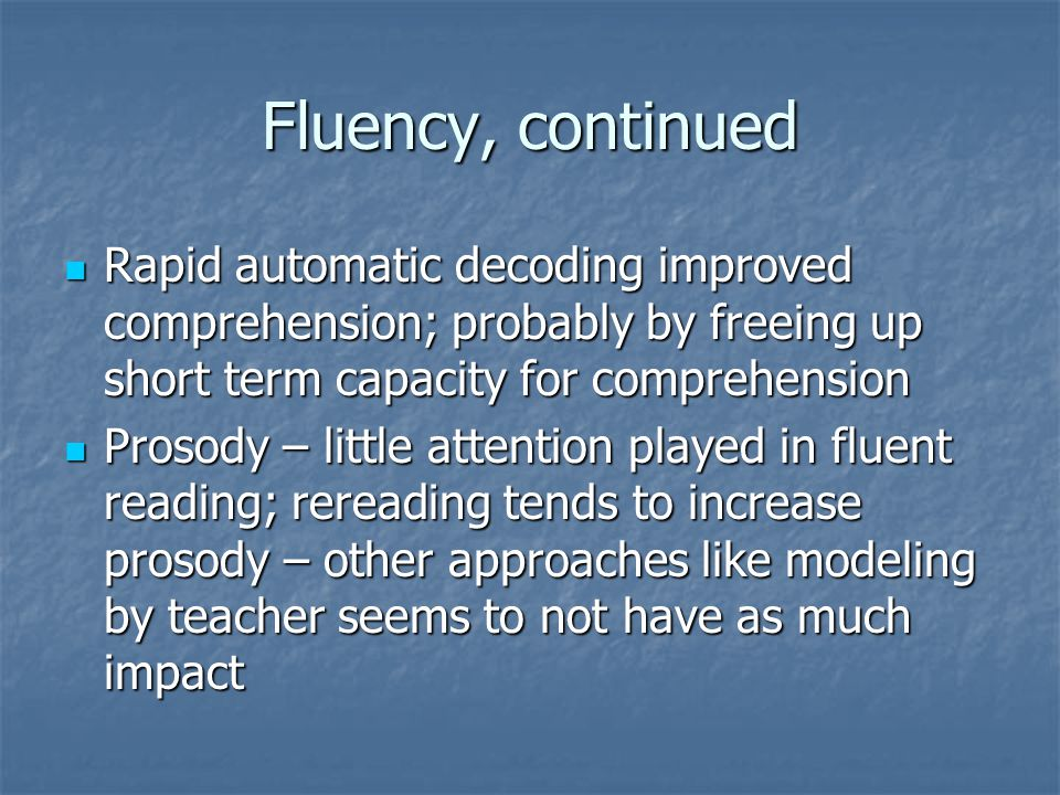 Fluency, continued Rapid automatic decoding improved comprehension; probably by freeing up short term capacity for comprehension.