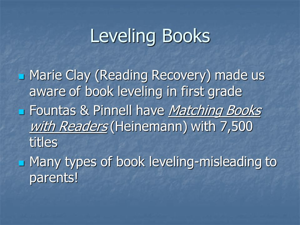 Leveling Books Marie Clay (Reading Recovery) made us aware of book leveling in first grade.