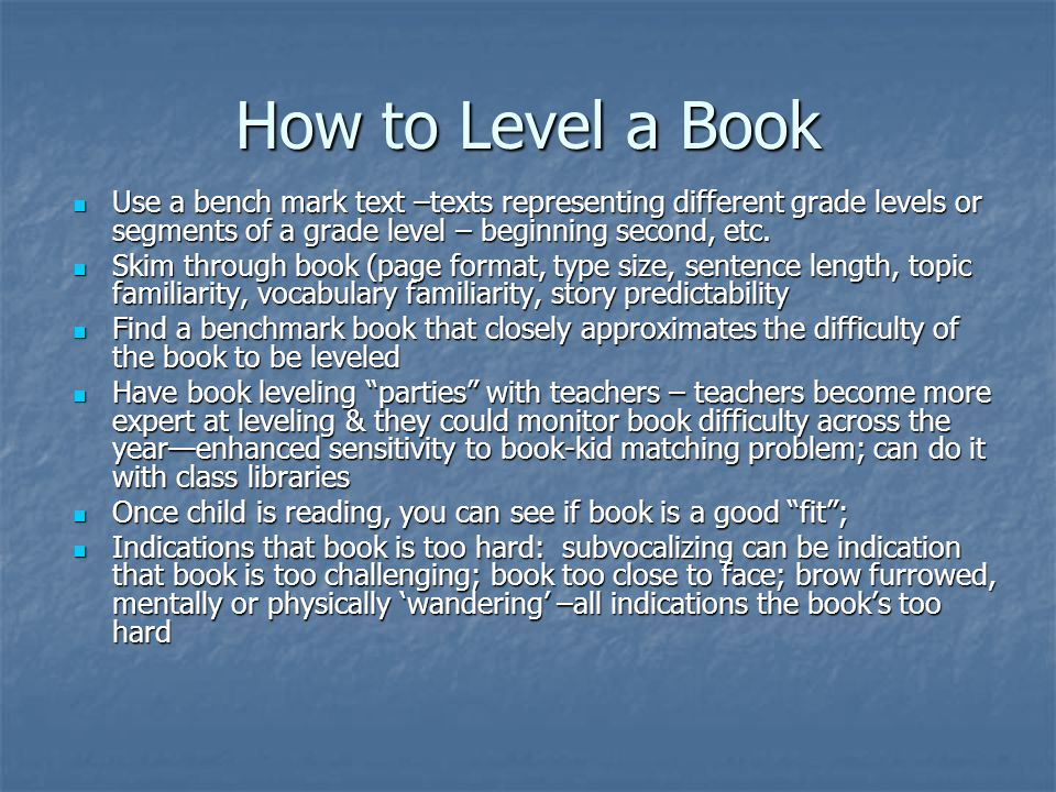How to Level a Book Use a bench mark text –texts representing different grade levels or segments of a grade level – beginning second, etc.