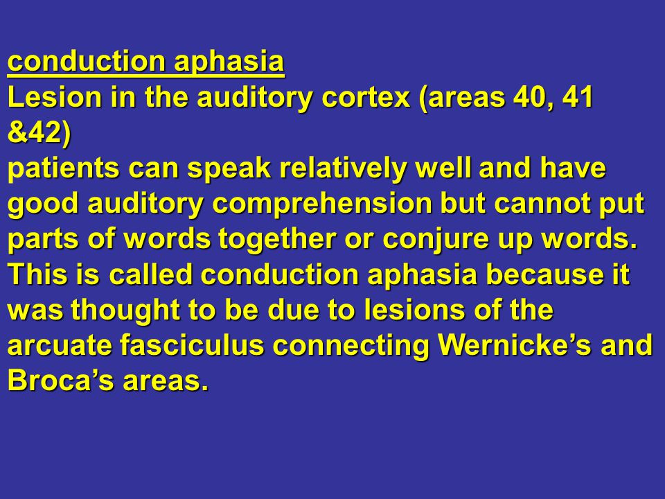 conduction aphasia Lesion in the auditory cortex (areas 40, 41 &42)