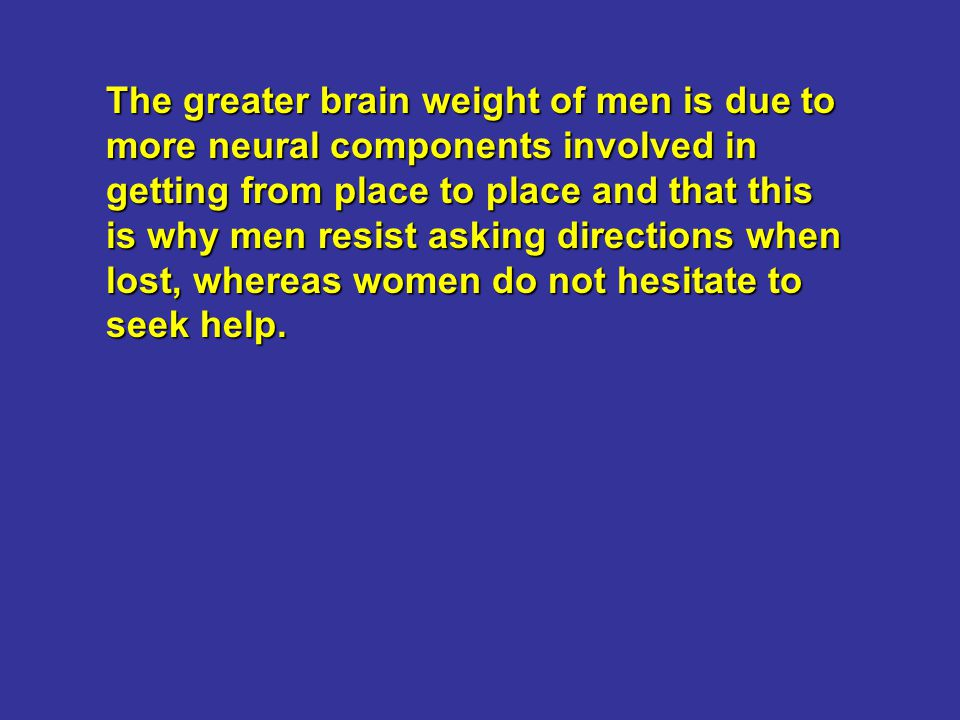 The greater brain weight of men is due to more neural components involved in getting from place to place and that this is why men resist asking directions when lost, whereas women do not hesitate to seek help.