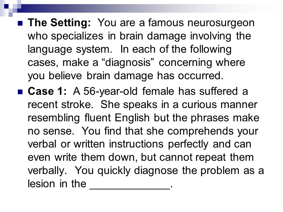 The Setting: You are a famous neurosurgeon who specializes in brain damage involving the language system. In each of the following cases, make a diagnosis concerning where you believe brain damage has occurred.