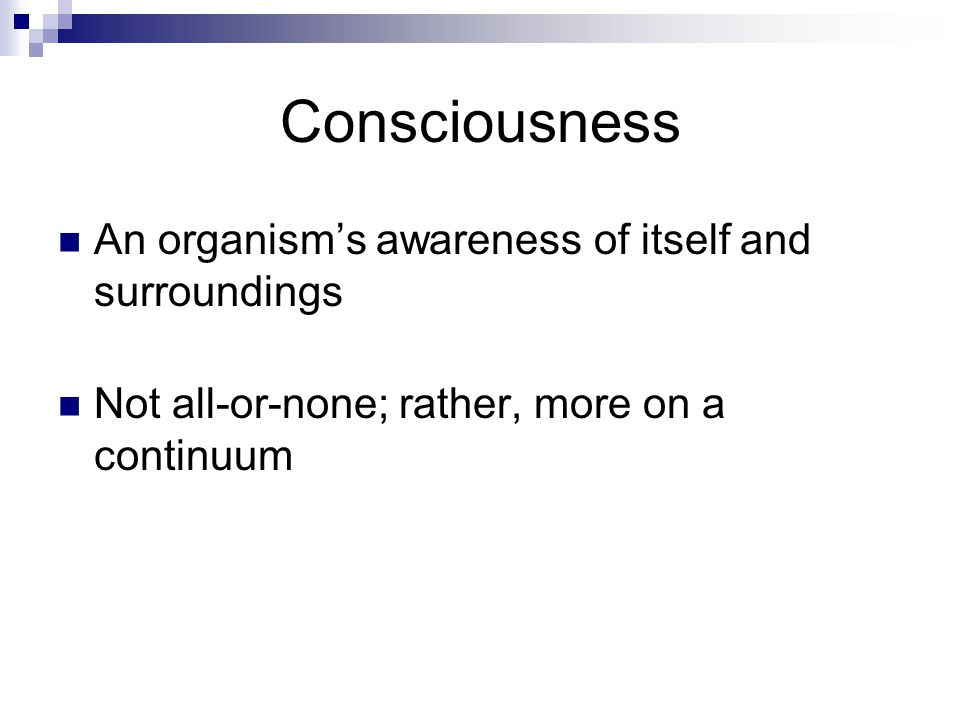 Consciousness An organism's awareness of itself and surroundings