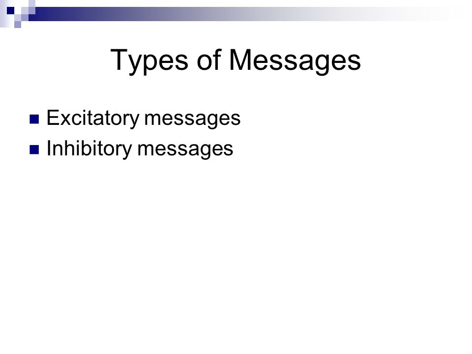 Types of Messages Excitatory messages Inhibitory messages