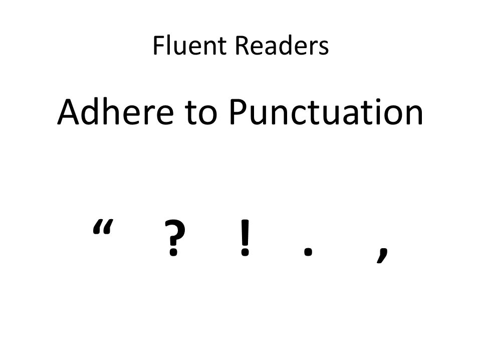 Fluent Readers Adhere to Punctuation ! . ,