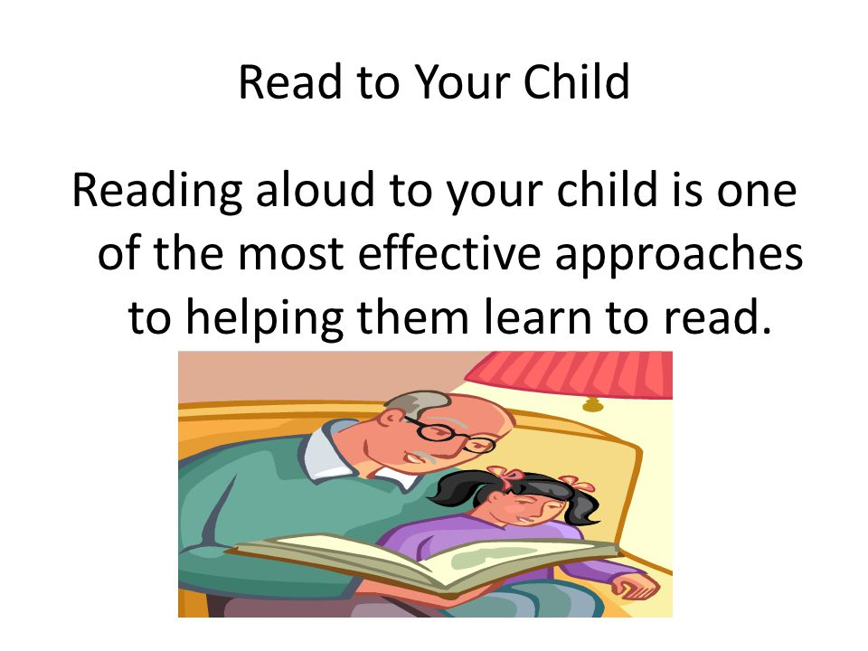 Read to Your Child Reading aloud to your child is one of the most effective approaches to helping them learn to read.