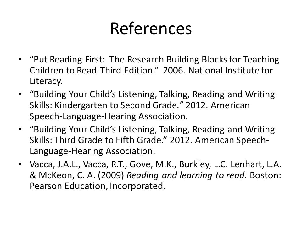 References Put Reading First: The Research Building Blocks for Teaching Children to Read-Third Edition National Institute for Literacy.
