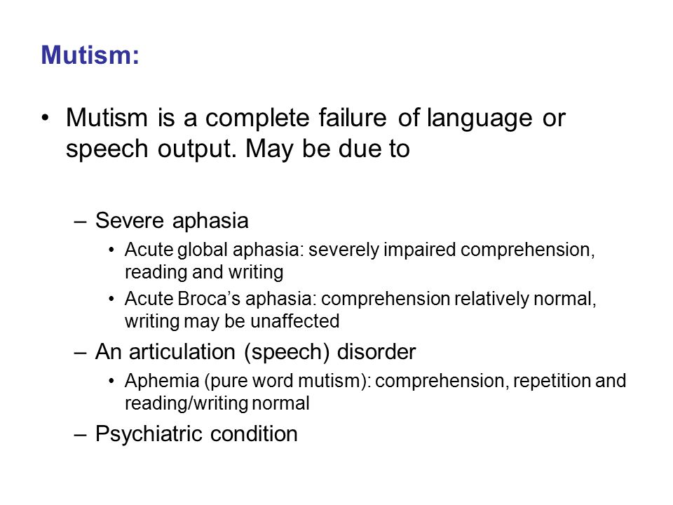 Mutism: Mutism is a complete failure of language or speech output. May be due to. Severe aphasia.