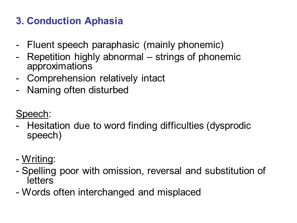 3. Conduction Aphasia Fluent speech paraphasic (mainly phonemic) Repetition highly abnormal – strings of phonemic approximations.