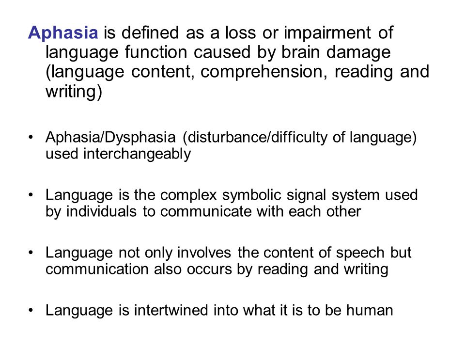 Aphasia is defined as a loss or impairment of language function caused by brain damage (language content, comprehension, reading and writing)