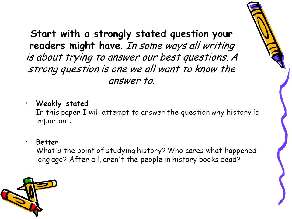 Start with a strongly stated question your readers might have