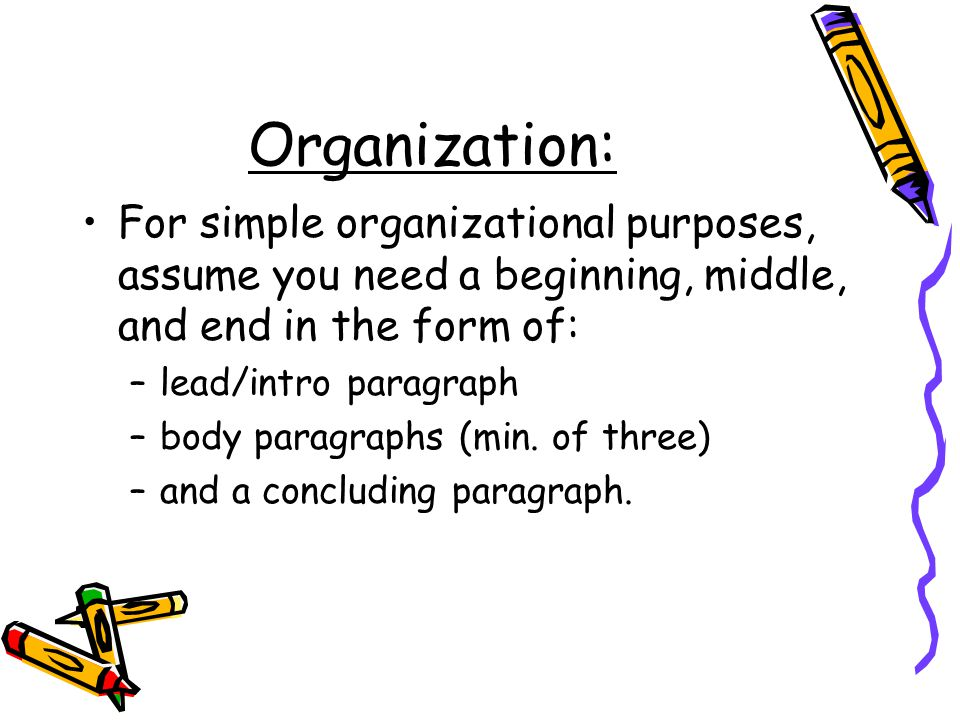 Organization: For simple organizational purposes, assume you need a beginning, middle, and end in the form of: