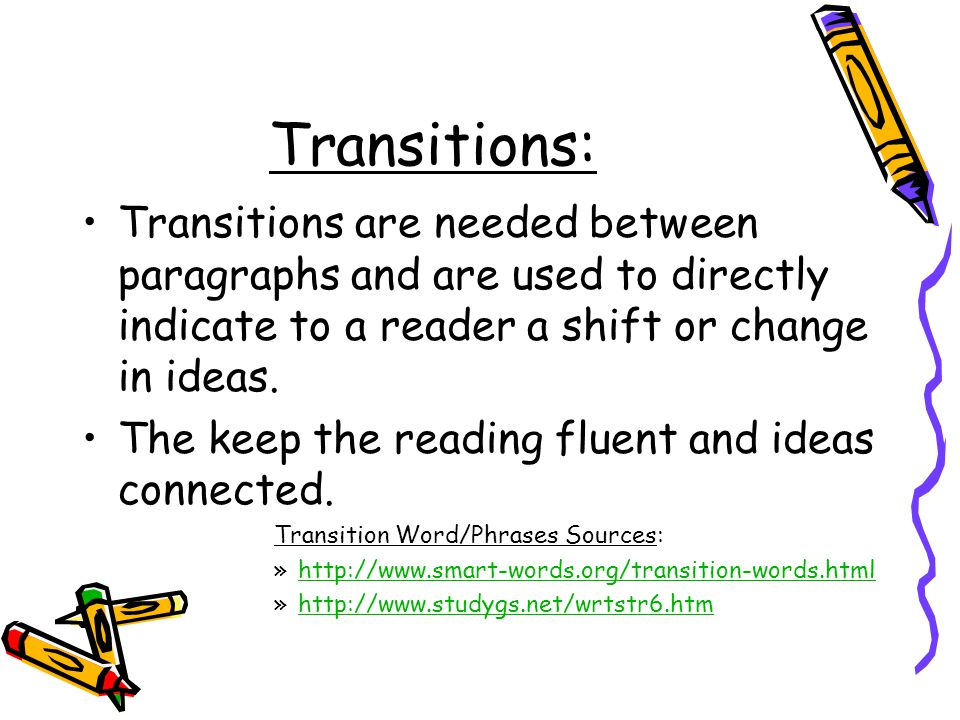 Transitions: Transitions are needed between paragraphs and are used to directly indicate to a reader a shift or change in ideas.