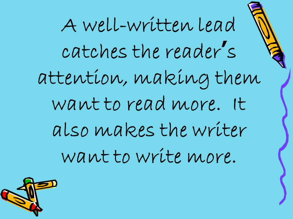 A well-written lead catches the reader's attention, making them want to read more.