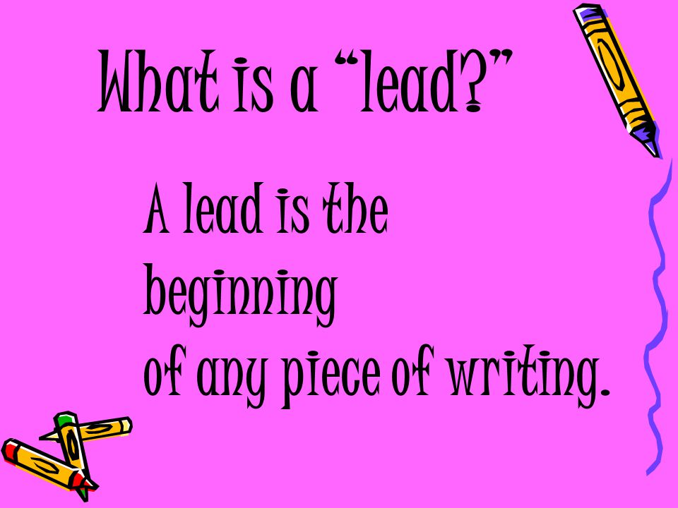 What is a lead A lead is the beginning of any piece of writing.