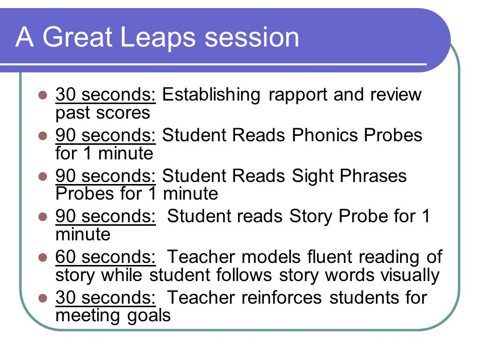 A Great Leaps session 30 seconds: Establishing rapport and review past scores. 90 seconds: Student Reads Phonics Probes for 1 minute.