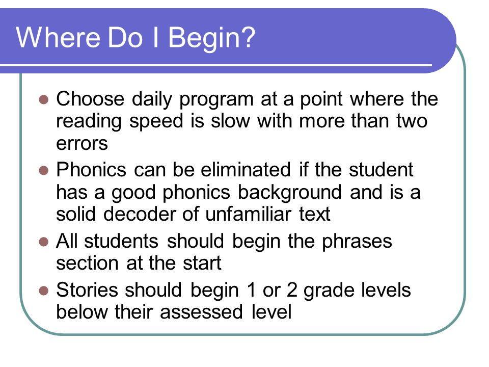 Where Do I Begin Choose daily program at a point where the reading speed is slow with more than two errors.