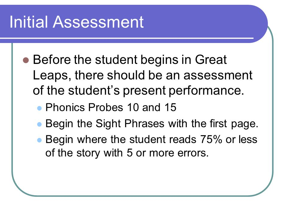 Initial Assessment Before the student begins in Great Leaps, there should be an assessment of the student's present performance.