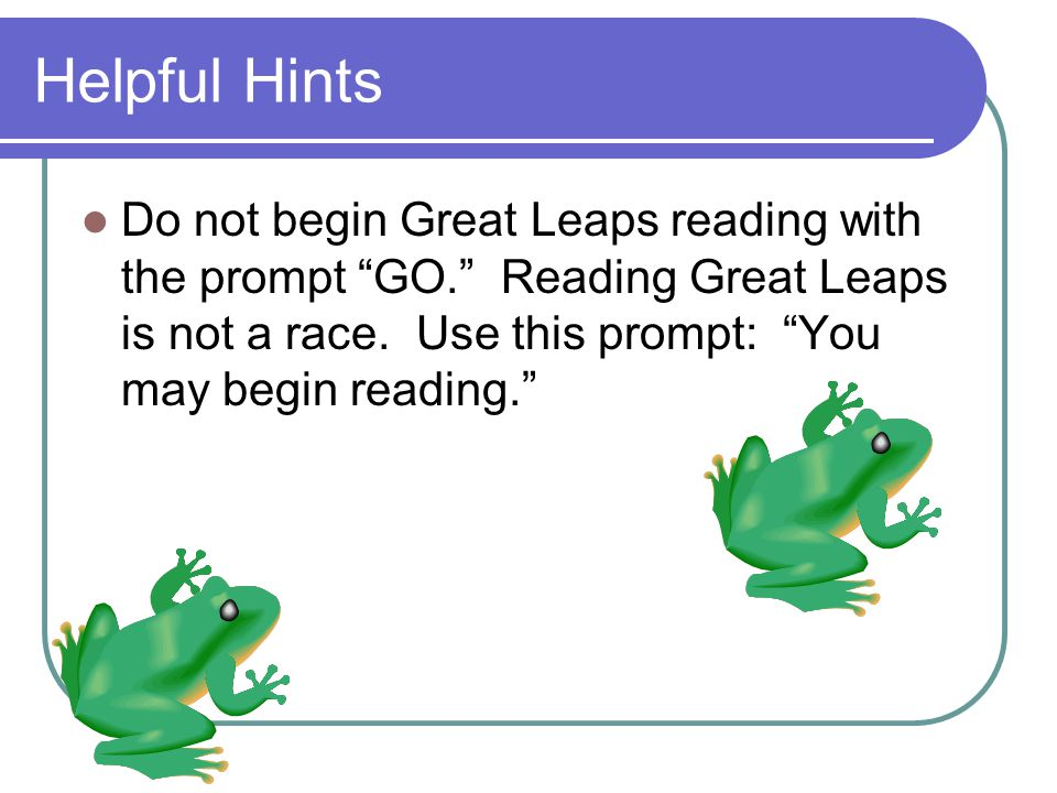Helpful Hints Do not begin Great Leaps reading with the prompt GO. Reading Great Leaps is not a race.