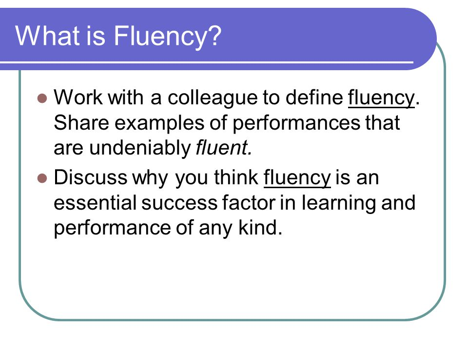 What is Fluency Work with a colleague to define fluency. Share examples of performances that are undeniably fluent.