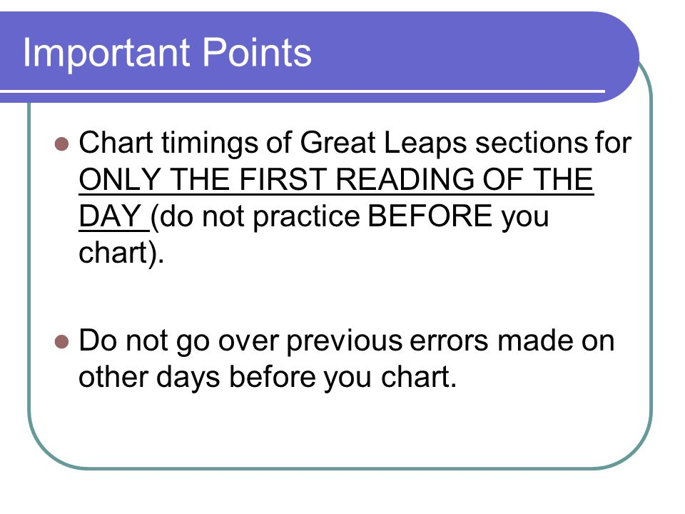 Important Points Chart timings of Great Leaps sections for ONLY THE FIRST READING OF THE DAY (do not practice BEFORE you chart).