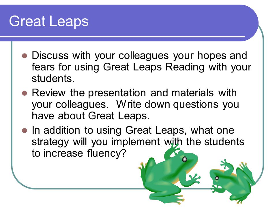 Great Leaps Discuss with your colleagues your hopes and fears for using Great Leaps Reading with your students.