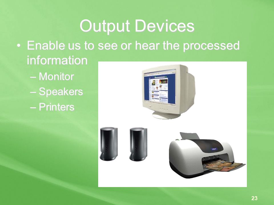 Output Devices Enable us to see or hear the processed information