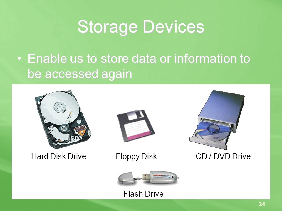 Storage Devices Enable us to store data or information to be accessed again.