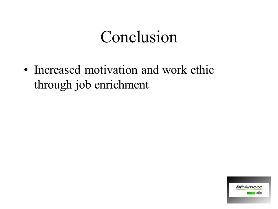 Conclusion Increased motivation and work ethic through job enrichment