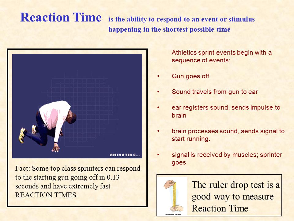 Reaction Time is the ability to respond to an event or stimulus