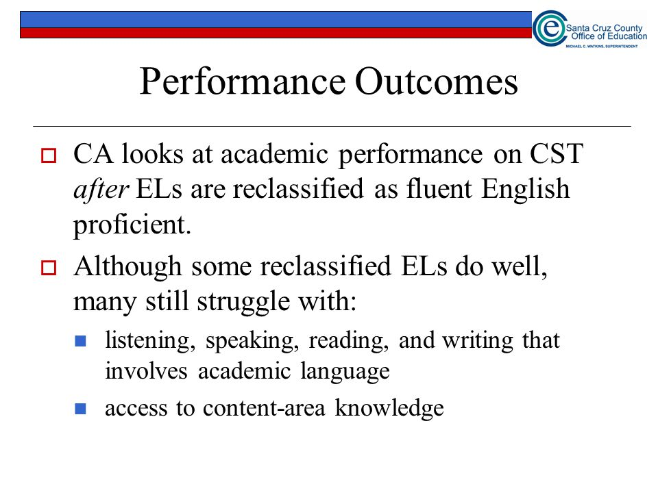 Performance Outcomes CA looks at academic performance on CST after ELs are reclassified as fluent English proficient.